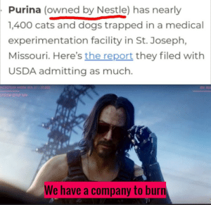 Wake up samurais: Purina (owned by Nestle) has nearly  1,400 cats and dogs trapped in a medical  experimentation facility in St. Joseph,  Missouri. Here's the report they filed with  USDA admitting as much.  MICROTECH HYDRA VER 21 22.003  BID 302  SYSTEM SETUP NAV  We have a company to burn Wake up samurais