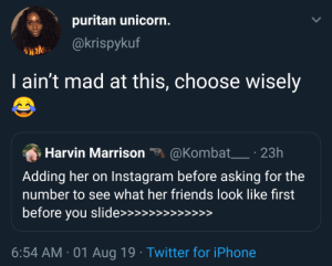 Do your research folks: puritan unicorn.  @krispykuf  I ain't mad at this, choose wisely  @Kombat 23h  Harvin Marrison  Adding her on Instagram before asking for the  number to see what her friends look like first  before you slide>>>  >>  >>>>>  6:54 AM 01 Aug 19 Twitter for iPhone Do your research folks