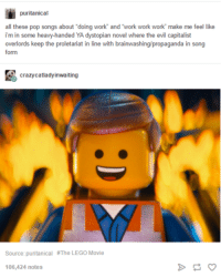"proletariat: puritanical  all these pop songs about ""doing work and work work work make me feel like  i min some heavy-handed YA dystopian novel where the evil capitalist  overlords keep the proletariat in line with brainwashing/propaganda in song  form  crazy catladyinwaiting  Source: puritanical #The LEGO Movie  106,424 notes"