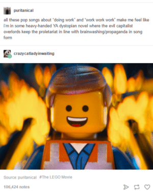 "Lego, Omg, and Pop: puritanical  all these pop songs about ""doing work and work work work make me feel like  i'm in some heavy-handed YA dystopian novel where the evil capitalist  overlords keep the proletariat in line with brainwashing/propaganda in song  form  crazycatladyinwaiting  Source: puritanical  #The LEGO Movie  106,424 notes WORK (x6), DIRT (x6), NER (x6), CAPITALISM (x6)omg-humor.tumblr.com"