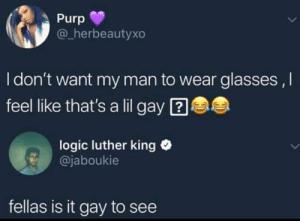 *throws away glasses* (via /r/BlackPeopleTwitter): Purp  @_herbeautyxo  I don't want my man to wear glasses ,I  feel like that's a lil gay ?  logic luther king O  @jaboukie  fellas is it gay to see *throws away glasses* (via /r/BlackPeopleTwitter)