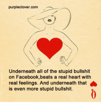 Memes, Beats, and Bullshit: purpleclover.com  Underneath all of the stupid bullshit  on Facebook, beats a real heart with  real feelings. And underneath that  is even more stupid bullshit.
