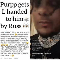 "Crazy, Family, and Friends: Purpp gets  L handed  to him^*  by Russ ..  russ LMAO this is not after school  parking lot fights people talkin  crazy online that I've never met or  talked to and start playin with my  family and expect some fair ""meet  me after chemistry"" 1 on 1 fight  S22  You got fu  xxmakeouthill  And free pump  NAH. LIVE YOUR RAPS  YOU WANT SMOKE. YOUR TOUGH.  YOU MOVE WITH KILLERS. YOU  TALK TOUGH ONLINE BOUT  GROWN MEN YOUVE NEVER MET  LIKE A BOzo  4h 1,649 likes Reply  n armndopadilla  Fuck russ  smokepurppO APINNED  Story 😂 Follow @bars for more ➡️ DM 5 FRIENDS"