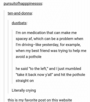 """Lol: pursuitofhapppinessss:  ten-and-donna:  dustbats:  I'm on medication that can make me  spacey af, which can be a problem when  I'm driving-like yesterday, for example,  when my best friend was trying to help me  avoid a pothole  he said """"to the left,"""" and I just mumbled  """"take it back now y'all"""" and hit the pothole  straight on  Literally crying  this is my favorite post on this website Lol"""