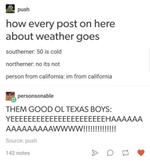 Tumblr on the Weather: push  how every post on here  about weather goes  southerner: 50 is cold  northerner: no its not  person from california: im from california  personsonable  THEM GOOD OL TEXAS BOYS:  Source: push  142 notes Tumblr on the Weather