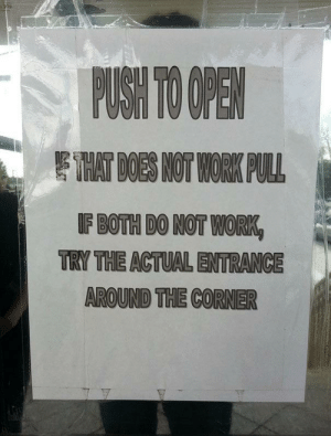 door instructions: PUSH TO OPEN  EHAT DOES NOT WORK PULL  IF BOTH DO NOT WORK  TRY THE ACTUAL ENTRANCE  AROUND THE CORNER door instructions