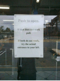 Crazy, Work, and Push: Push to open.  if that does not work  pull  If both do not work,  try the actual  entrance to your left. Entrances be crazy.