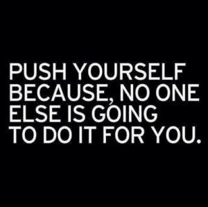 it-for-you: PUSH YOURSELF  BECAUSE, NO ONE  ELSE IS GOING  TO DO IT FOR YOU.