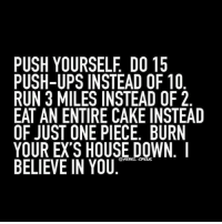 Ex's, Gym, and Run: PUSH YOURSELF DO 15  PUSH-UPS INSTEAD OF 10  RUN 3 MILES INSTEADOF2  EAT AN ENTIRE CAKE INSTEAD  OF JUST ONE PIECE. BURN  YOUR EX'S HOUSE DOWN.  @REBEL CIRCUS  BELIEVE IN YOU Just push it. . @officialdoyoueven 👈