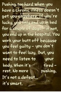 Pushing too hard when you have a Chronic Illness .. listen to your body <3 #MSawareness #ChroniciIlnness: Pushing too hard when you  have a chronic ittness doesn't  9et you shgwherei you're  lucku, Mouconlg end up in bed  for a couple of daysif not,  you end up in the hospital. You  work your butt off because  you feel guilty you don't  want to feel lazy. But, you  need to listento your  body. When it's  rest, No more  It's not a defeat..  it's smart  tired -  pushing. Pushing too hard when you have a Chronic Illness .. listen to your body <3 #MSawareness #ChroniciIlnness