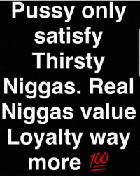 Anaconda, Memes, and Pussy: Pussy only  satisfy  Thirsty  Niggas. Real  Niggas value  Loyalty way  more  100