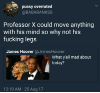 Blackpeopletwitter, Fucking, and Pussy: pussy overrated  @BABARANKSS  Professor X could move anything  with his mind so why not his  fucking legs  James Hoover @JvmesHoover  What y'all mad about  today?  12:10 AM 25 Aug 17 <p>Deep thoughts (via /r/BlackPeopleTwitter)</p>