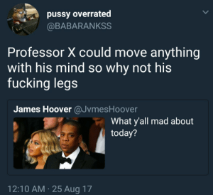 Fucking, Pussy, and Today: pussy overrated  @BABARANKSS  Professor X could move anything  with his mind so why not his  fucking legs  James Hoover @JvmesHoover  What y'all mad about  today?  12:10 AM 25 Aug 17 Deep thoughts