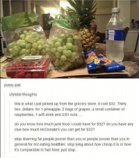 Family, Fast Food, and Food: pussy-pat:  Christel-thoughts:  this is what i just picked up from the grocery store. it cost $32. Thirty  two. dollars. for 1 pineapple, 2 bags of grapes, a small container of  raspberries, 1 soft drink and 2/$1 nuts....  do you know how much junk food i could have for $32? do you have any  clue how much McDonald's you can get for $32?  stop shaming fat people poorer than you or people poorer than you in  general for not eating healthier. stop lying about how cheap it is or how  it's comparable to fast food. just stop. Let's see how many ppl are gonna tell me that this isn't true and that you can totally buy way more then this on a low budget AND feed a whole family 😪 -Tiara
