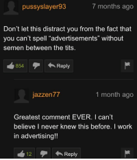 "Tits, Work, and Never: pussyslayer93  7 months ago  Don't let this distract you from the fact that  you can't spell ""advertisements"" without  semen between the tits  854Reply  テ← Reply  jazzen77  1 month ago  Greatest comment EVER. I can't  believe I never knew this before. I work  in advertising!!  12Reply"