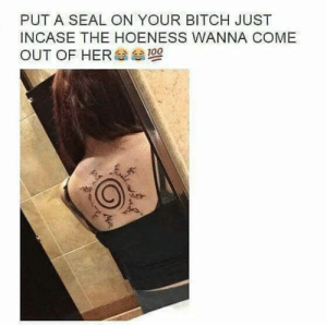 Bitch, Hoe, and Seal: PUT A SEAL ON YOUR BITCH JUST  INCASE THE HOENESS WANNA COME  OUT OF HER Only the Hoe-kage can tame that beast.