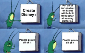 Step 4: Still profit.: Put all of  our content  Create  on it and  withhold it  from other  Disney+  streaming  platforms  People pirate  all of it  People pirate  all of it Step 4: Still profit.