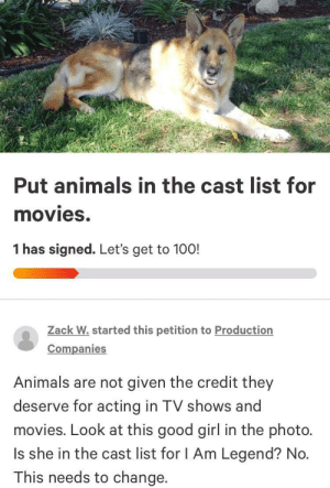 Please sign.: Put animals in the cast list for  movies.  1 has signed. Let's get to 100!  Zack W.started this petition to Production  Companies  Animals are not given the credit they  deserve for acting in TV shows and  movies. Look at this good girl in the photo.  Is she in the cast list for I Am Legend? No.  This needs to change. Please sign.