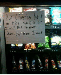"""Put Cheetos back in this machine or I will snip the power cabels you have 1 week"": put Cheetos  In this rochine or  will snip tk  (steli y,w heve 1 Wee  15 R? ""Put Cheetos back in this machine or I will snip the power cabels you have 1 week"""
