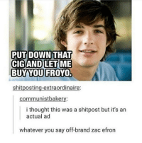 Memes, Zac Efron, and Thought: PUT DOWN THAT  BUY YOU FROYO.  shitposting-extraordinaire:  communistbakery:  i thought this was a shitpost but it's an  actual ad  whatever you say off-brand zac efron 😍😍😍😍😍🤤🤤🤤🤤🤤🤤🤤