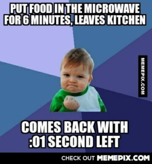I appreciate the little thingsomg-humor.tumblr.com: PUT FOOD INTHE MICROWAVE  FOR 6 MINUTES, LEAVES KITCHEN  COMES BACK WITH  :01 SECOND LEFT  CHECK OUT MEMEPIX.COM  MEMEPIX.COM I appreciate the little thingsomg-humor.tumblr.com
