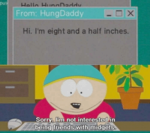 A South Park classic via /r/memes https://ift.tt/2NPZMfL: put  From: HungDaddy  Hi, I'm eight and a half inches.  Sorry, lim not interested in  being friends with midgets A South Park classic via /r/memes https://ift.tt/2NPZMfL