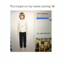 "BRUH I USE TO DO THIS ALL THE TIME LMFAO: ""Put it back on my moms coming.  COLE SPROUSE  IG 