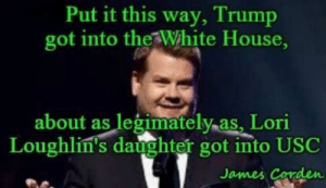 Thank Dee Marie Manhart!: Put it this way, Trump  got into the White House  about as legimatelyas, Lori  Loughlin's daughter got into USC  James Corden Thank Dee Marie Manhart!