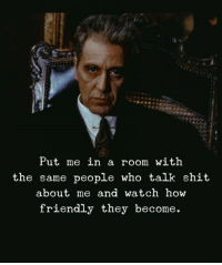 Shit, Watch, and How: Put me in a room with  the same people who talk shit  about me and watch how  friendly they become.