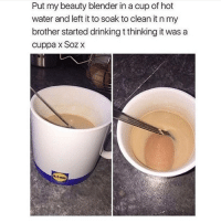 Blender, Black Twitter, and Brother: Put my beauty blender in a cup of hot  water and left it to soak to clean it n my  brother started drinkingtthinking it was a  cuppa x Soz x he got played