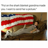 "🤣😂🤣😂: ""Put on the shark blanket grandma made  you. I want to send her a picture."" 🤣😂🤣😂"