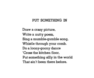 """  [Image]   """"Put Something In"""" but Shel Silverstein. Go do your loony-goony thing, Reddit!: PUT SOMETHING IN  Draw a crazy picture,  Write a nutty poem  Sing a mumble-gumble song  Whistle through your comb  Do a loony-goony dance  'Cross the kitchen floor  Put something silly in the world  That ain't been there before.   [Image]   """"Put Something In"""" but Shel Silverstein. Go do your loony-goony thing, Reddit!"""
