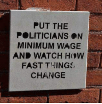 Dank, Minimum Wage, and Watch: PUT THE  POLITICIANS N  MINIMUM WAGE  AND WATCH HOW  FAST THINGS  CHANGE #jussayin
