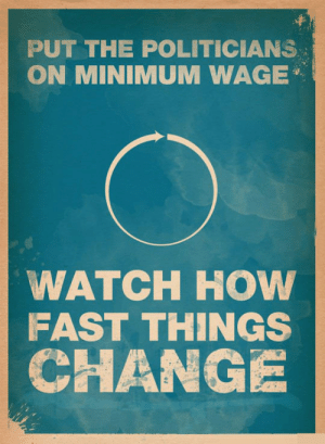 srsfunny:We Should Consider This Measure: PUT THE POLITICIANS  ON MINIMUM WAGE  WATCH HOW  FAST THINGS  CHANG srsfunny:We Should Consider This Measure