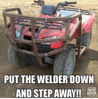 Memes, Boy, and 🤖: PUT THE WELDER DOWN  AND STEP AWAY!!  WN Oh boy. -mm