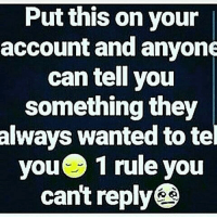 put this on: Put this on your  account and anyone  can tell you  something they  always wanted to tel  you rule you  1 cant reply