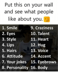 put this on: Put this on your wall  and see what people  like about you.J  1. Smile  2. Eyes  3. Style  4. Lips  5. Hairs  6. Attitude 14. Accent  7. Your jokes 15. Eyebrows  8. Personality 16. Body  9. Craziness  10. Talent  11. Heart  12. Hug  13. Voice