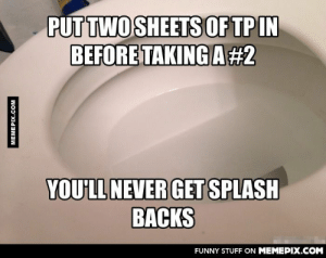 You're welcome. Don't believe me? Try itomg-humor.tumblr.com: PUT TWO SHEETS OF TP IN  BEFORE TAKING A#2  YOU'LL NEVER GET SPLASH  BACKS  FUNNY STUFF ON MEMEPIX.COM  MEMEPIX.COM You're welcome. Don't believe me? Try itomg-humor.tumblr.com