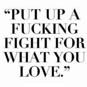 "Fucking, Love, and Fight: ""PUT UP A  FUCKING  FIGHT FOR  WHAT YOU  LOVE."" https://iglovequotes.net/"