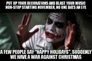 "Christmas, Fucking, and Music: PUT UP YOUR DECORATIONS AND BLAST YOUR MUSIC  NON-STOP STARTING NOVEMBER, NO ONE BATS AN EYE  A FEW PEOPLE SAY THAPPY HOLIDAYS"", SUDDENLY  WE HAVE A WAR AGAINST CHRISTMAS Every fucking time someone talks about a war on Christmas"