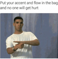 Sometimes I'm conflicted posting these memes roasting drizzy cause he's one my two favorite artists (J. Cole is the other) but they're hella funny so for the record it's just a joke, drake is the fuckin man and you are a bitch 😂: Put your accent and flow in the bag  and no one will get hurt Sometimes I'm conflicted posting these memes roasting drizzy cause he's one my two favorite artists (J. Cole is the other) but they're hella funny so for the record it's just a joke, drake is the fuckin man and you are a bitch 😂