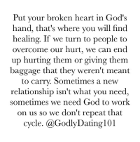 God, Memes, and Work: Put your broken heart in God's  hand, that's where you will find  healing. If we turn to people to  overcome our hurt, we can end  up hurting them or giving them  baggage that they weren't meant  to carry. Sometimes a new  relationship isn't what you need  sometimes we need God to work  on us so we don't repeat that  cycle. (a GodlyDating101