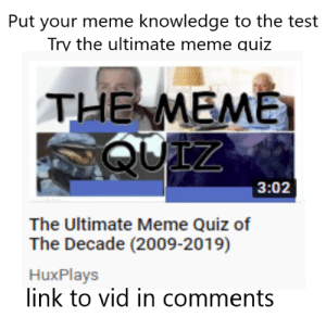 For all the meme lovers: Put your meme knowledge to the test  Try the ultimate meme quiz  THE MEME  QUIZ  3:02  The Ultimate Meme Quiz of  The Decade (2009-2019)  HuxPlays  link to vid in comments For all the meme lovers