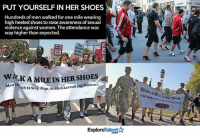 Memes, Shoes, and Rape: PUT YOURSELF IN HER SHOES  Hundreds of men walked for one mile wearing  high heeled shoes to raise awarenessof sexual  violence against women. The attendance was  way higher than expected.  in Her  Shoes  w ALK A MILE IN HER SHoES  ch to Stop Rape, SexuanAssault and violence  M Men's  Talent  Explore  alk  a SAG Nile Famas  Shoes  Graterrwowann This is SO amazing! Salute to you guys 👐🙏