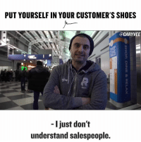 If you or someone you know aspires to be in sales please make sure you let this really sink in: PUT YOURSELF IN YOUR CUSTOMER'S SHOES  @GARYVEET  I just don't  understand salespeople. If you or someone you know aspires to be in sales please make sure you let this really sink in