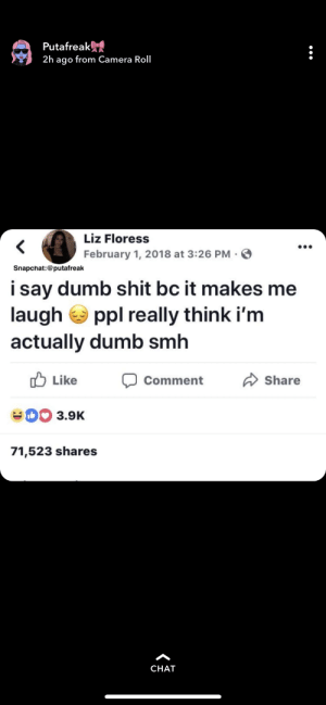 Dumb, Shit, and Camera: Putafreak  2h ago from Camera Roll  Liz Floress  February 1, 2018 at 3:26 PM-S  i say dumb shit bc it makes me  laugh ppl really think i'm  actually dumb sm  Comment Share  Like  3.9K  71,523 shares  CHAT