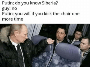 Putin, Time, and Chair: Putin: do you know Siberia?  guy: no  Putin: you will if you kick the chair one  more time Putin the Gulag