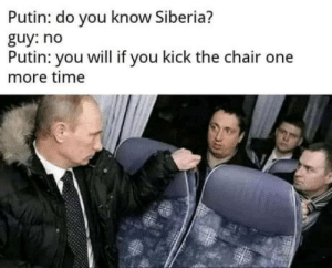 Don't mess with Putin.: Putin: do you know Siberia?  guy: no  Putin: you will if you kick the chair one  more time Don't mess with Putin.