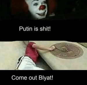 Putin is best Blyat: Putin is shit!  Come out Blyat! Putin is best Blyat