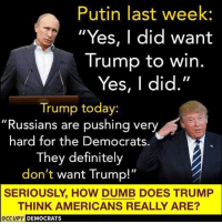 "Definitely, Dumb, and Memes: Putin last week  Yes, I did want  Trump to win.  Yes, I did.""  Trump today:  ""Russians are pushing very  hard for the Democrats.  They definitely  don't want Trump!""  SERIOUSLY, HOW DUMB DOES TRUMP  THINK AMERICANS REALLY ARE?  PY DEMOCRATS 25 Brutal Memes Proving Trump Is A Moron: http://bit.ly/2FKWcfX"